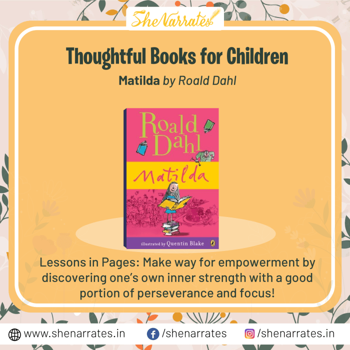 In the list of Top 10 Thoughtful, must-reads and much sought after books for children, one of the books is Matilda by Roald Dahl. Make way for empowerment by discovering one's own inner strengths with a good portion of perseverance and focus is an essential lesson a child can learn from this book.