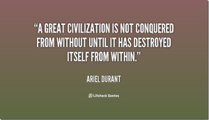 quote-Ariel-Durant-a-great-civilization-is-not-conquered-from-within_thumb[1]