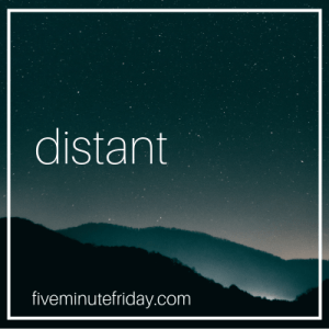 Five Minute Friday, distant, word prompt