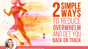 2 Simple Ways To Reduce Overwhelm And Get You Back On Track