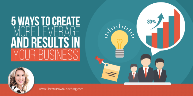 5 Ways to Create More Leverage & Results in Your Business
