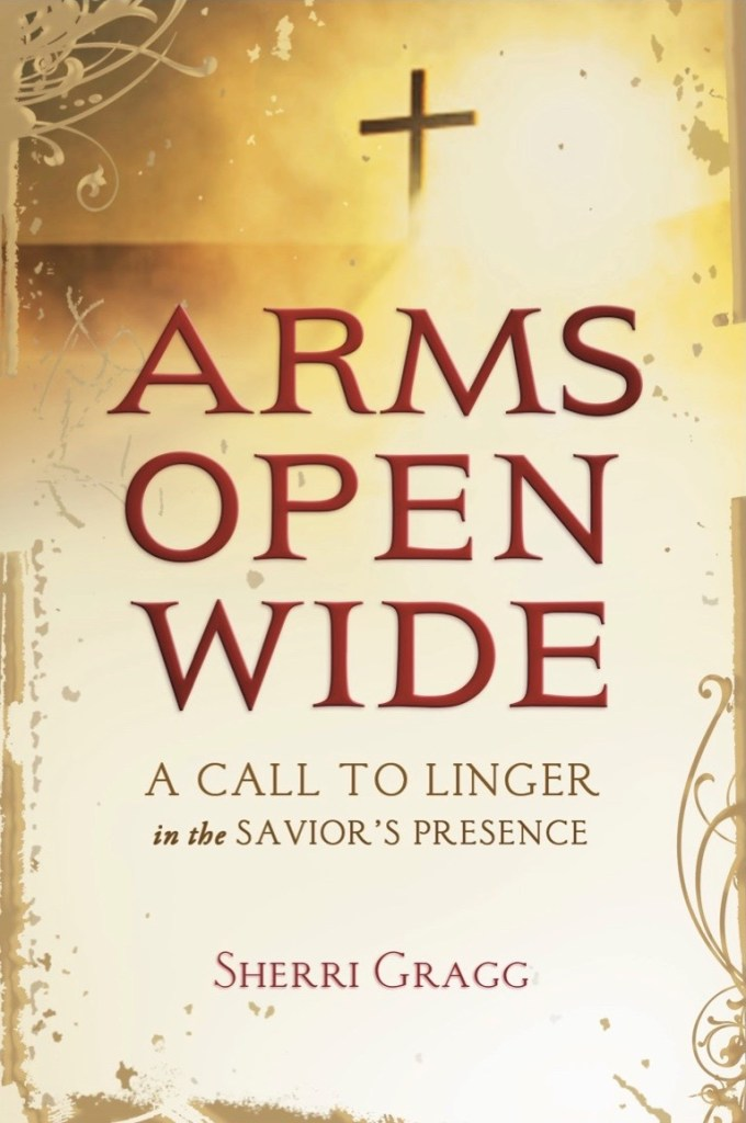 Arms Open Wide: A Call to Linger in the Savior's Presence. Sherri Gragg.