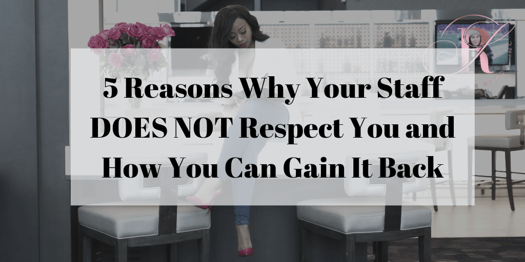 5 Reasons Why Your Staff Does Not Respect You and How You Can Gain It Back!