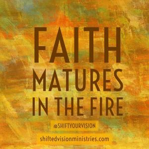 Faith Matures in the Fire: Faith in the Fire