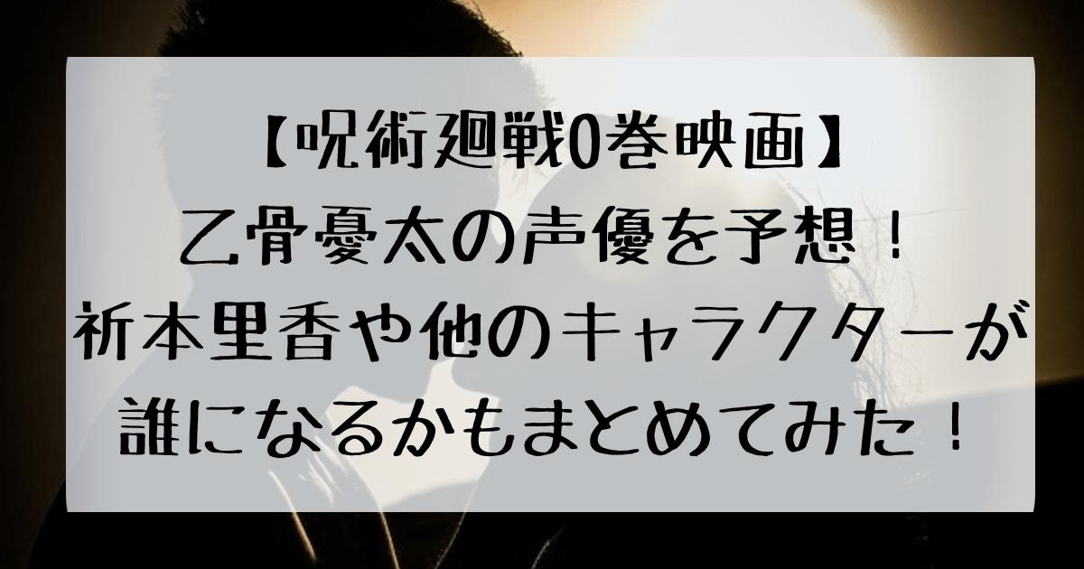 呪術廻戦0巻映画化による乙骨憂太や祈本里香、ミゲルの声優予想記事