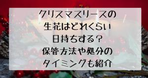 クリスマスリースの生花の日持ちする期間や保管方法、処分のタイミングについての記事参考画像