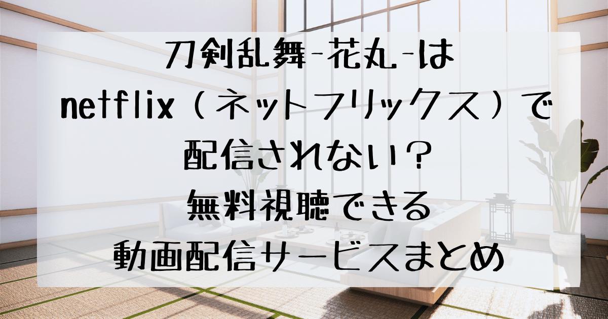 刀剣乱舞-花丸-はnetflix(ネットフリックス)で配信されない?無料視聴できる動画配信サービスまとめ