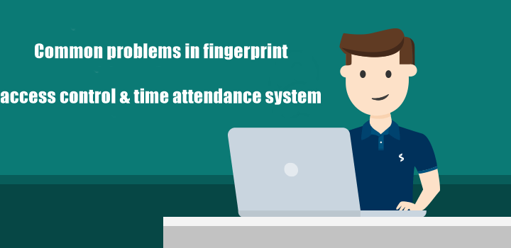 Common problems in fingerprint access control time attendance system 720x350 - Blog