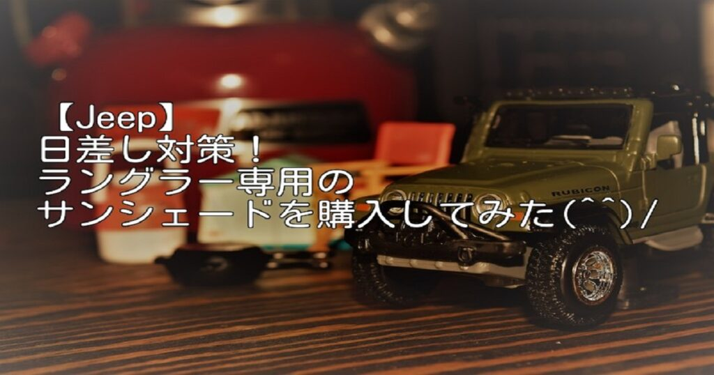 【Jeep】日差し対策!ラングラー専用のサンシェードを購入してみた(^^)/