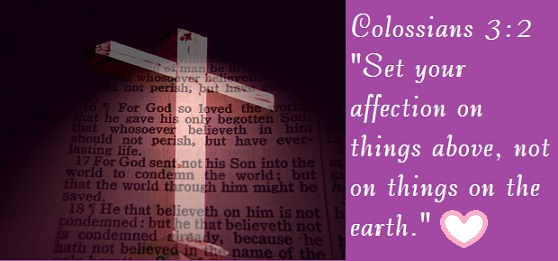 "Colossians 3:2 ""Set your affection on things above, not on things on the earth."""