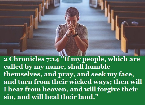 """2 Chronicles 7:14 """"If my people, which are called by my name, shall humble themselves, and pray, and seek my face, and turn from their wicked ways; then will I hear from heaven, and will forgive their sin, and will heal their land."""""""