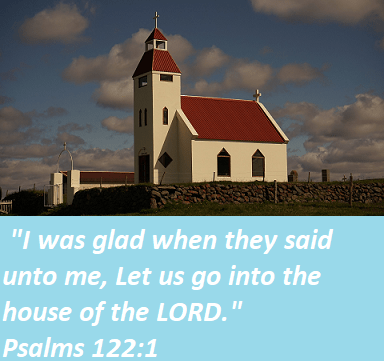 """Psalms 122:1 """"I was glad when they said unto me, Let us go into the house of the LORD."""""""