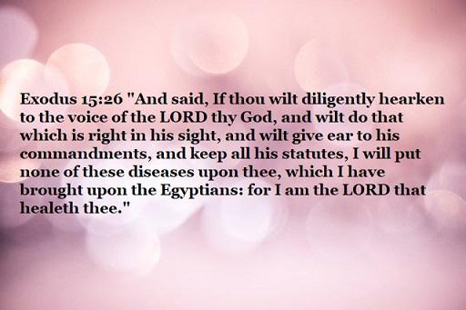 """Exodus 15:26 """"And said, If thou wilt diligently hearken to the voice of the LORD thy God, and wilt do that which is right in his sight, and wilt give ear to his commandments, and keep all his statutes, I will put none of these diseases upon thee, which I have brought upon the Egyptians: for I am the LORD that healeth thee."""""""
