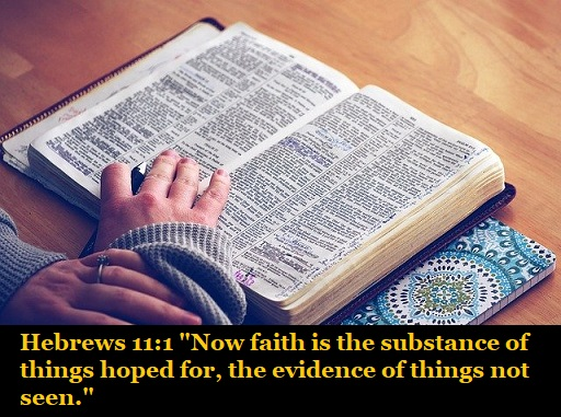 """Hebrews 11:1 """"Now faith is the substance of things hoped for, the evidence of things not seen."""""""