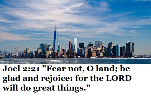 "Joel 2:21 ""Fear not, O land; be glad and rejoice: for the LORD will do great things."""