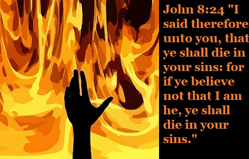 """John 8:24 """"I said therefore unto you, that ye shall die in your sins: for if ye believe not that I am he, ye shall die in your sins."""""""