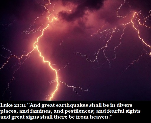 """Luke 21:11 """"And great earthquakes shall be in divers places, and famines, and pestilences; and fearful sights and great signs shall there be from heaven."""""""