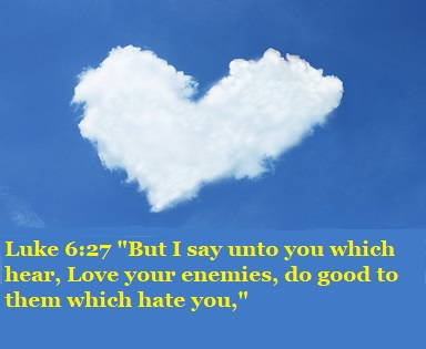 """Luke 6:27 """"But I say unto you which hear, Love your enemies, do good to them which hate you,"""""""