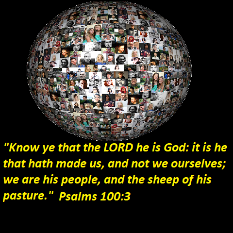 """Psalms 100:3 """"Know ye that the LORD he is God: it is he that hath made us, and not we ourselves; we are his people, and the sheep of his pasture."""""""