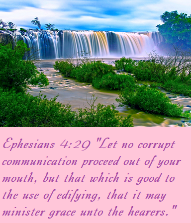 """Ephesians 4:29 """"Let no corrupt communication proceed out of your mouth, but that which is good to the use of edifying, that it may minister grace unto the hearers."""""""