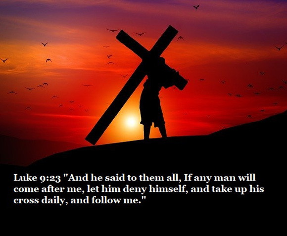 """Luke 9:23 """"And he said to them all, If any man will come after me, let him deny himself, and take up his cross daily, and follow me."""""""
