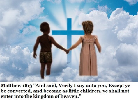 """Matthew 18:3 """"And said, Verily I say unto you, Except ye be converted, and become as little children, ye shall not enter into the kingdom of heaven."""""""