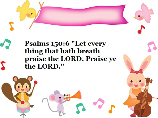 """Psalms 150:6 """"Let every thing that hath breath praise the LORD. Praise ye the LORD."""""""