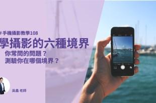 【手機拍照攝影教學108】學攝影的六種境界 你常問的問題? 測驗你在哪個境界?