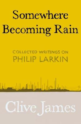 Somewhere becoming rain clive james philip larkin