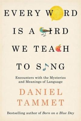 Every Word is a Bird We Teach to Sing : Encounters with the Mysteries & Meanings of Language by Daniel Tammet