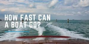 How Fast Can A Boat Go? | Get Answered Now