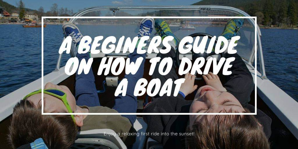 A Beginers Guide On How To Drive A Boat – Boating Basics