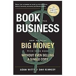 Book the Business  How to Make BIG MONEY with Your Book Without Even Selling...