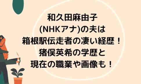 和久田麻由子(NHKアナ)の夫は箱根駅伝走者の凄い経歴!猪俣英希の学歴と現在の職業や画像も!