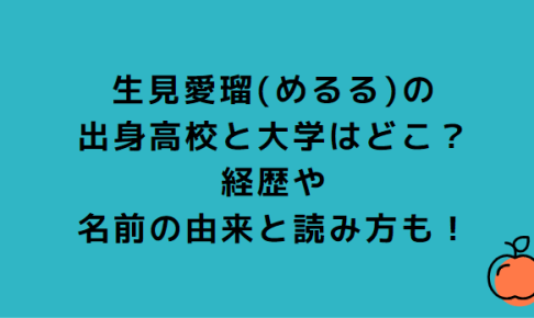 生見愛瑠(めるる)の出身高校と大学はどこ?経歴や名前の由来と読み方も!