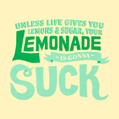 Unless life gives you lemons & sugar, your lemonade is going to suck.