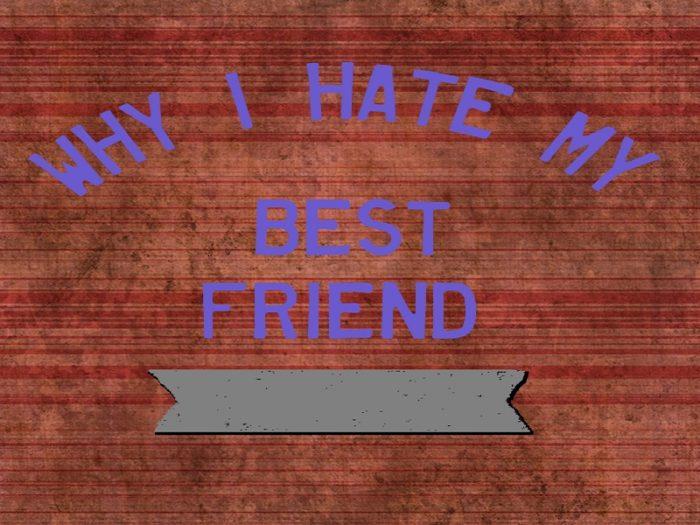 5 reasons why I hate my best friend!