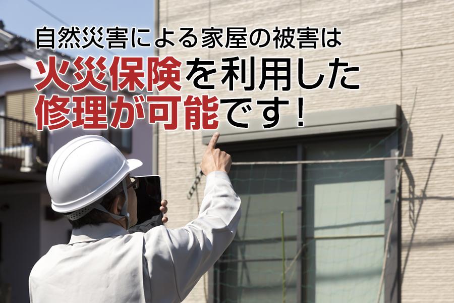 自然災害による家屋の被害は、火災保険を利用した修理が可能です!