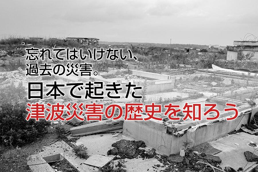 忘れてはいけない、過去の災害。日本で起きた津波災害の歴史を知ろう