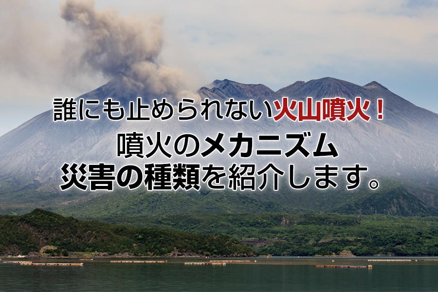誰にも止められない火山噴火!噴火のメカニズム、災害の種類を紹介します。