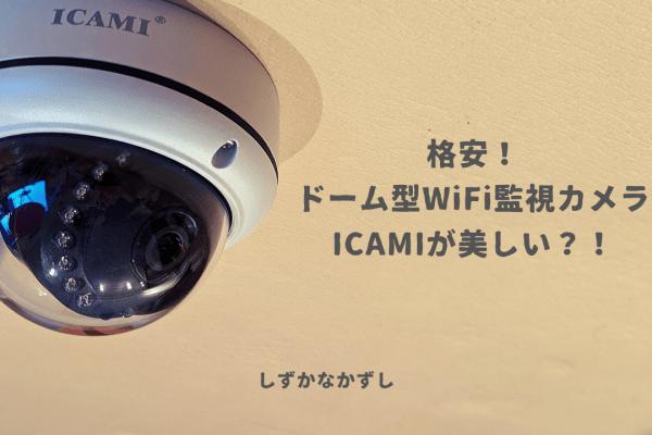 格安!ドーム型のWiFi監視カメラが美しい!?ICAMIのコストパフォーマンスは最高