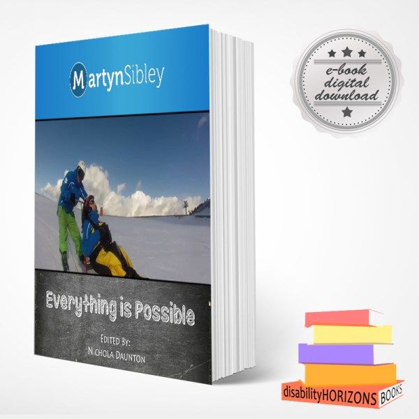 """Image shows a book standing upright with cover art for Martyn Sibley's """"Everything is Possible"""" book. In the top righthand corner there is a promotional rosette with text which reads """"e-book digital download"""" and in the bottom right corner is the multi-coloured logo for Disability Horizons books."""