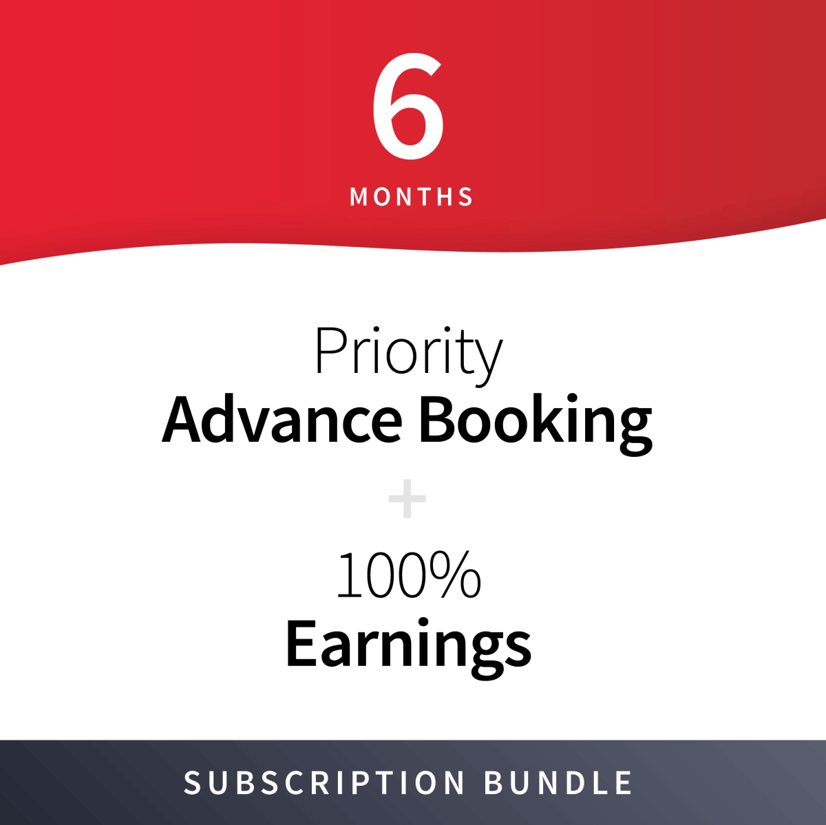 100% Earnings + Priority Advance Booking Subscription Bundle - 6 Months 1