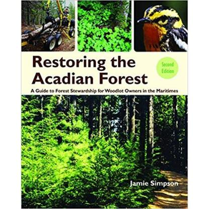 Restoring the Acadian Forest 2nd edition: A Guide to Forest Stewardship for Woodlot Owners in Eastern Canada