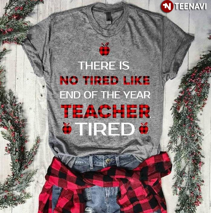 There Is No Tired Like End Of The Year Teacher Tired T-Shirt