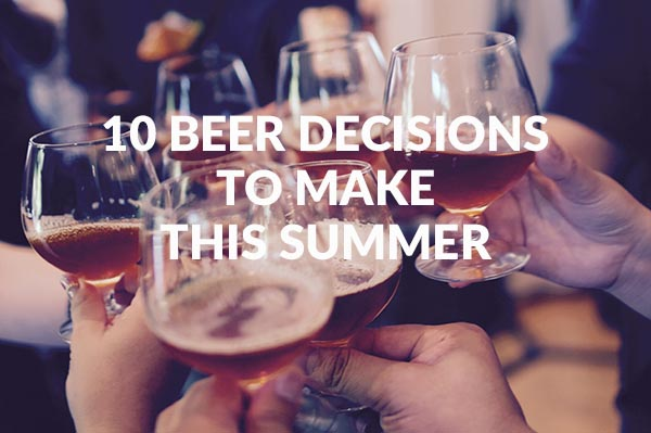 10 Beer Decisions To Make This Summer