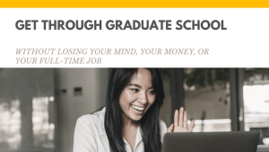 get through graduate school without losing your mind, your money, or your full-time job