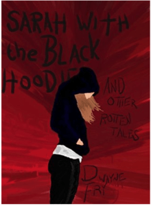 Sarah With The Black Hoodie and Other Rotten Tales by Dwayne Fry