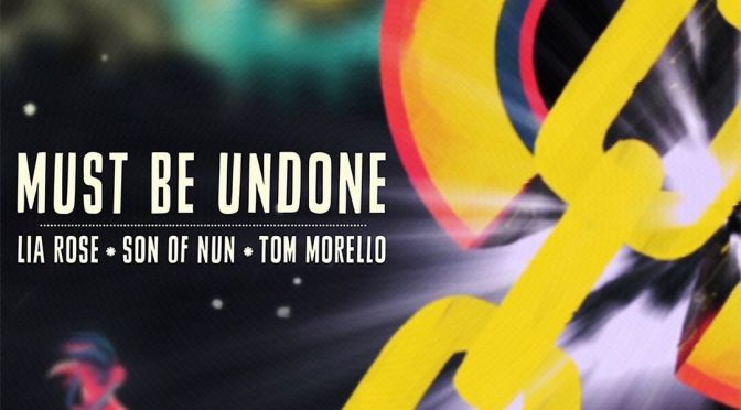 Song Of The Day: Must Be Undone Ft. Lia Rose, Son Of Nun And Tom Morello
