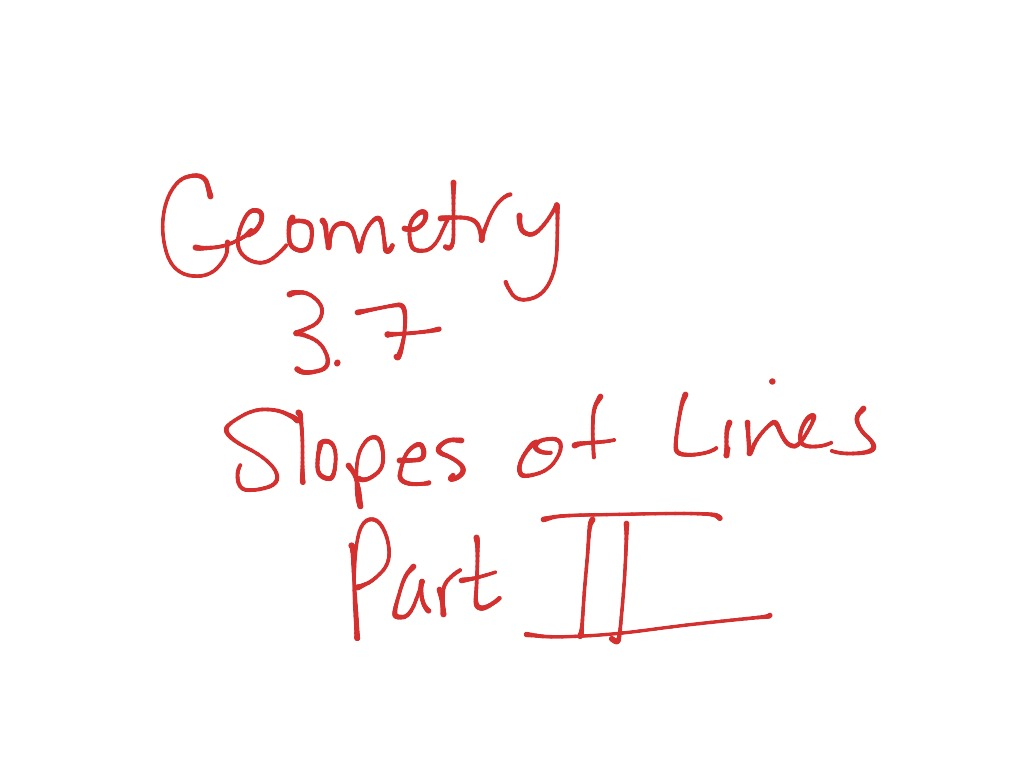 Geometry 3 7 Slopes Of Lines Part Ii